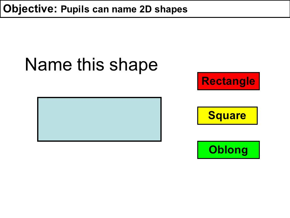 Name this shape Objective: Pupils can name 2D shapes Rectangle Square