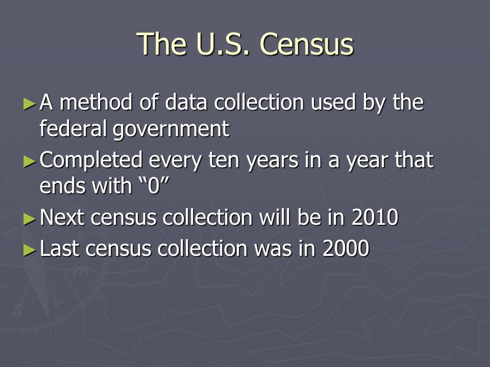 The U.S. Census A method of data collection used by the federal government. Completed every ten years in a year that ends with 0