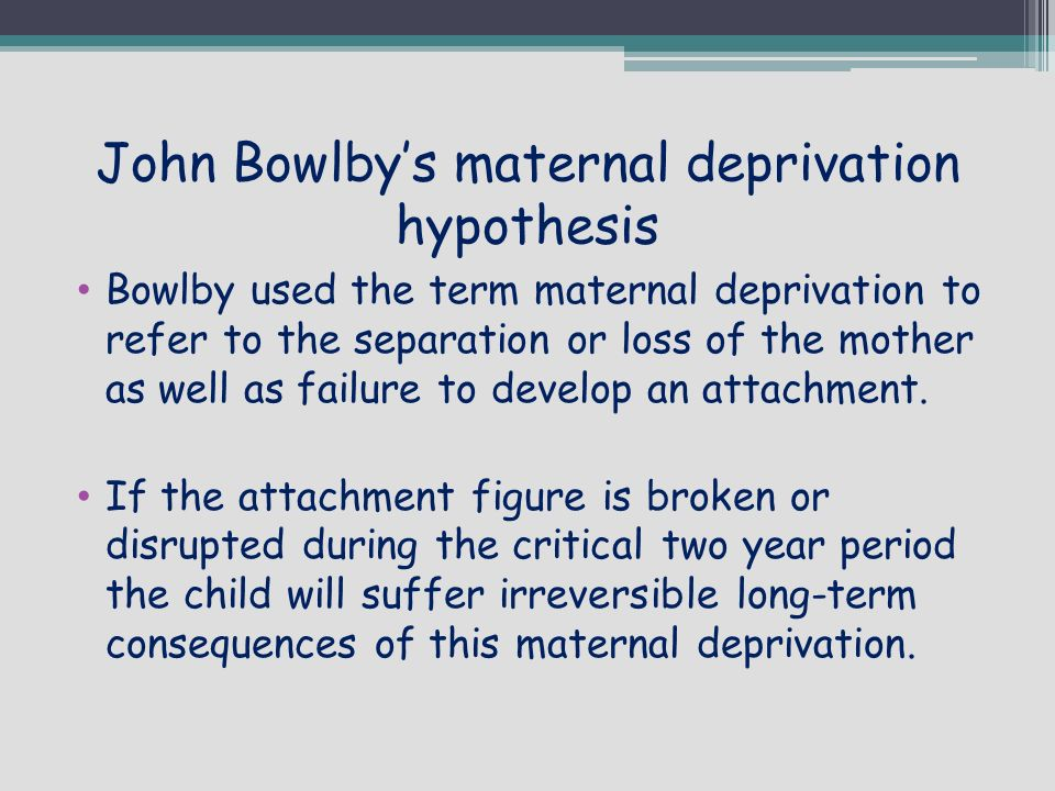 maternal deprivation hypothesis Deprivation of maternal care a reassessment of its effects deprivation of maternal care a reassessment of of bow/by's theory about maternal deprivation.