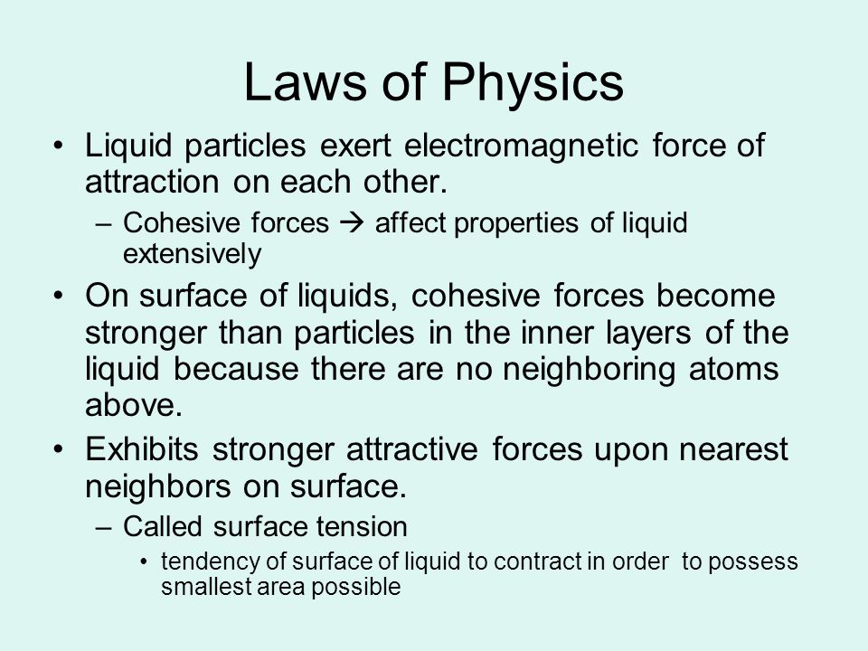 Laws of Physics Liquid particles exert electromagnetic force of attraction on each other. Cohesive forces  affect properties of liquid extensively.