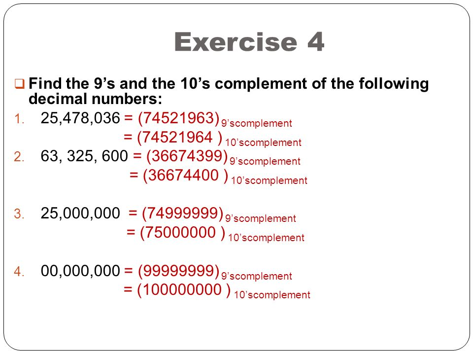 Exercise 4 Find the 9's and the 10's complement of the following decimal numbers: 25,478,036 = (74521963) 9'scomplement.