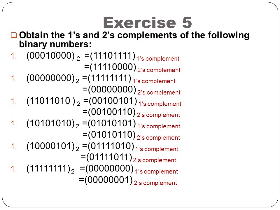 Exercise 5 Obtain the 1's and 2's complements of the following binary numbers: (00010000) 2 =(11101111) 1's complement.