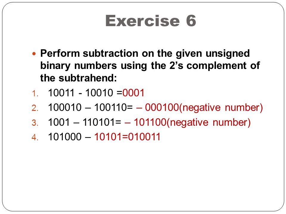 Exercise 6 Perform subtraction on the given unsigned binary numbers using the 2's complement of the subtrahend: