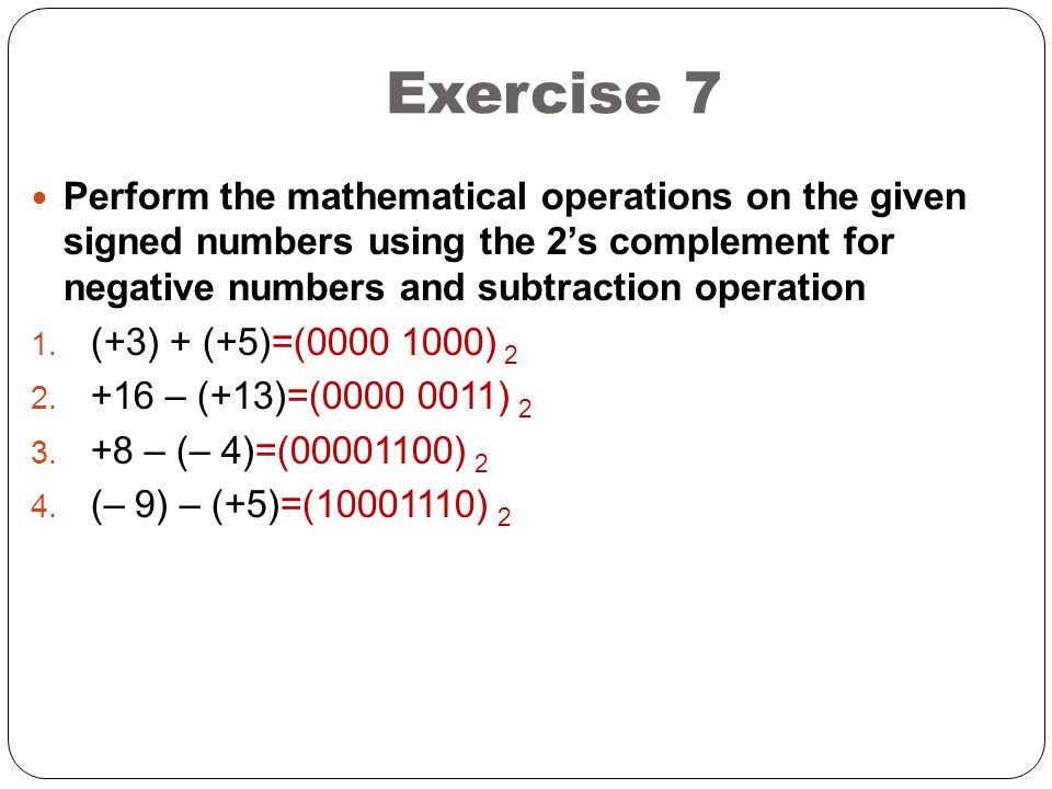 Exercise 7 Perform the mathematical operations on the given signed numbers using the 2's complement for negative numbers and subtraction operation.