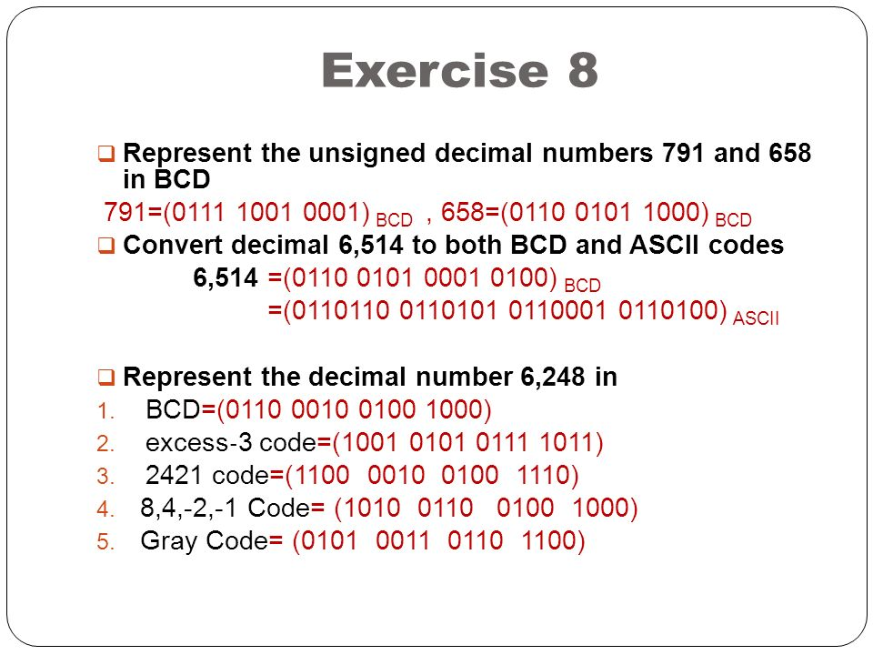 Exercise 8 Represent the unsigned decimal numbers 791 and 658 in BCD