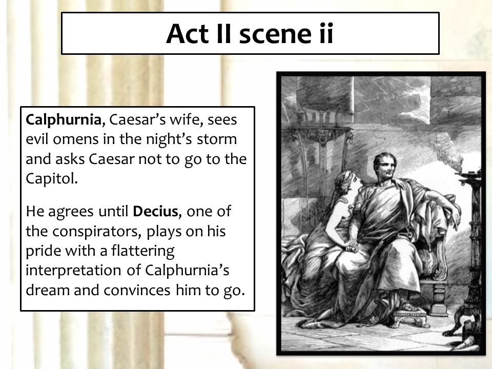 julius caesar act 2 omens Act ii scene 2: why is calpurnia concerned about caesar going to the senate she has a dream about blood coming out of caesar and people rejoicing, bad omens, and arguers can't find heart in examination act ii scene 2: what is decius's interpretation of calpurnia's dream he'll bring good, revival, renewal blood to.