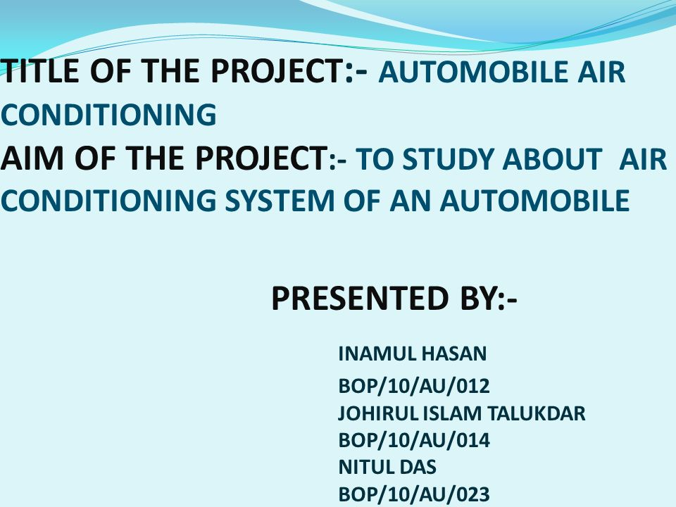TITLE OF THE PROJECT:- AUTOMOBILE AIR CONDITIONING AIM OF THE PROJECT:- TO  STUDY ABOUT AIR CONDITIONING SYSTEM OF AN AUTOMOBILE PRESENTED BY:- INAMUL