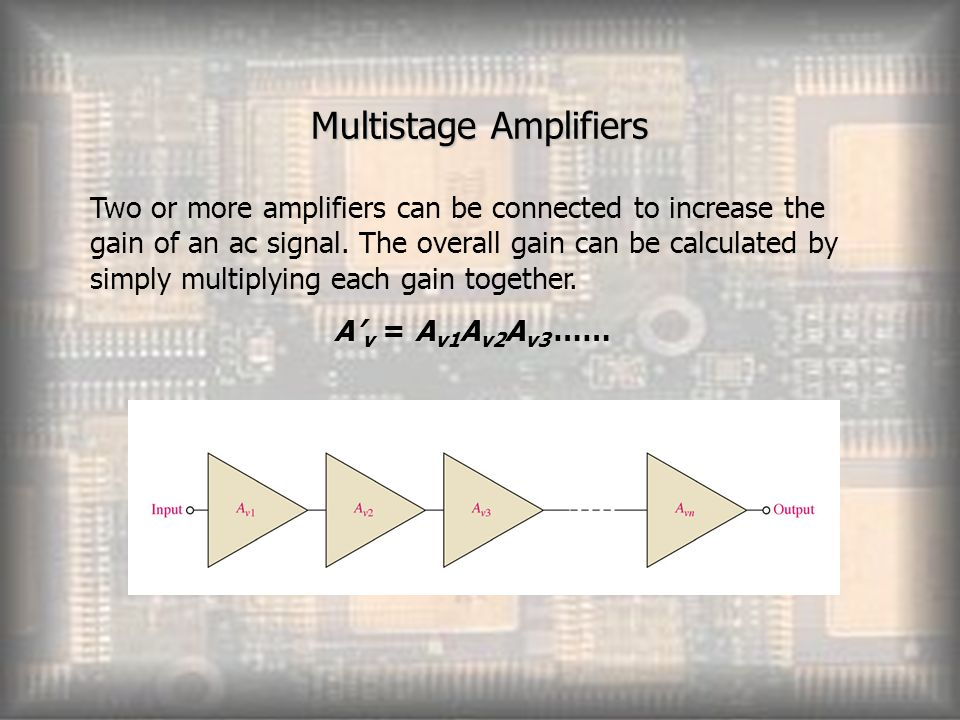 multistage amplifiers Multistage amplifiers  in practice, we need amplifier which can amplify a signal from a very weak source such as a microphone, to a level which is suitable for the operation of another transducer such as loudspeaker.