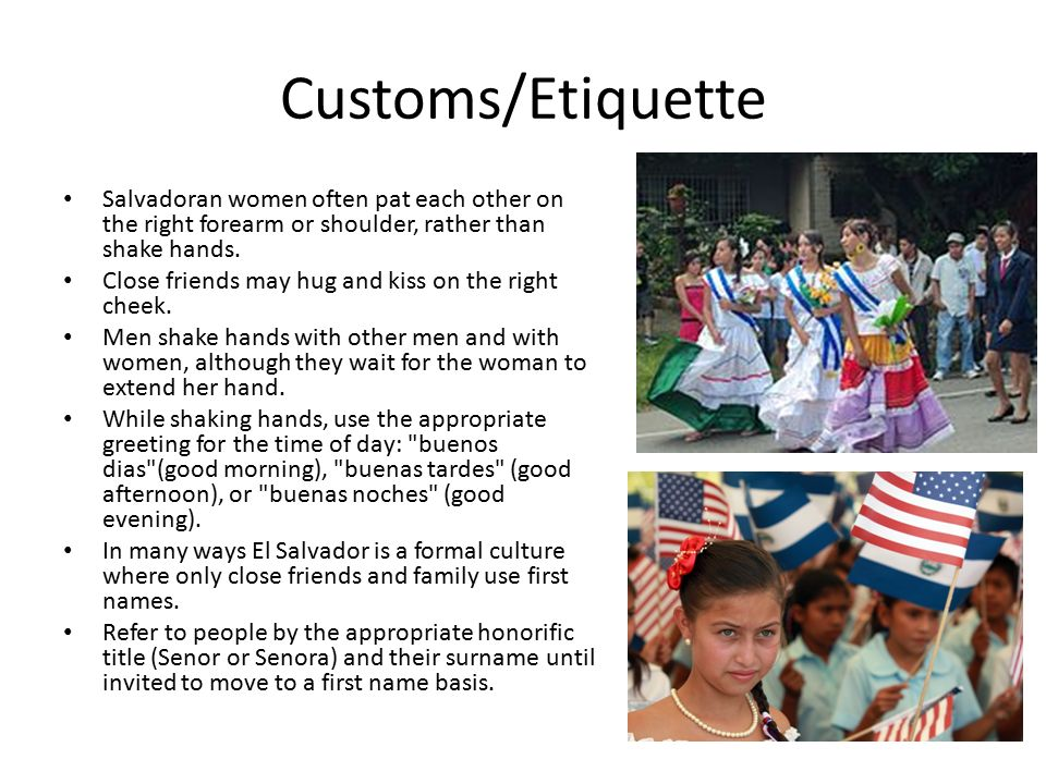 Customs/Etiquette Salvadoran women often pat each other on the right forearm or shoulder, rather than shake hands.