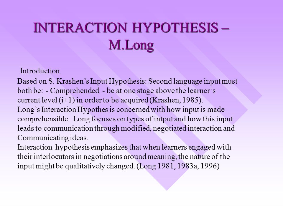 interaction hypothesis Interaction hypothesis has received considerable attention during the last decade,it has figured prominently in second language classroom research and it has served .