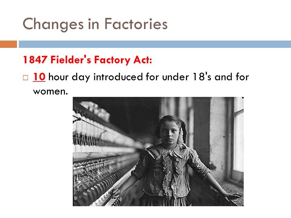 Changes in Factories 1847 Fielder s Factory Act: