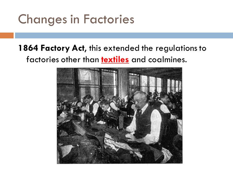 Changes in Factories 1864 Factory Act, this extended the regulations to factories other than textiles and coalmines.