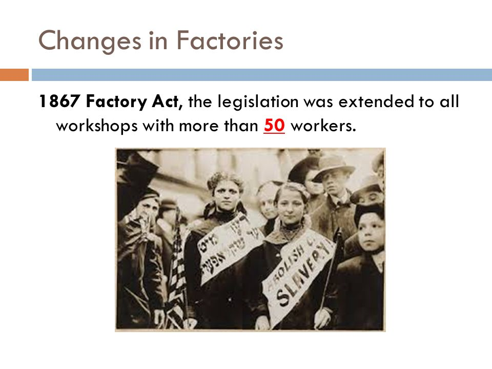 Changes in Factories 1867 Factory Act, the legislation was extended to all workshops with more than 50 workers.