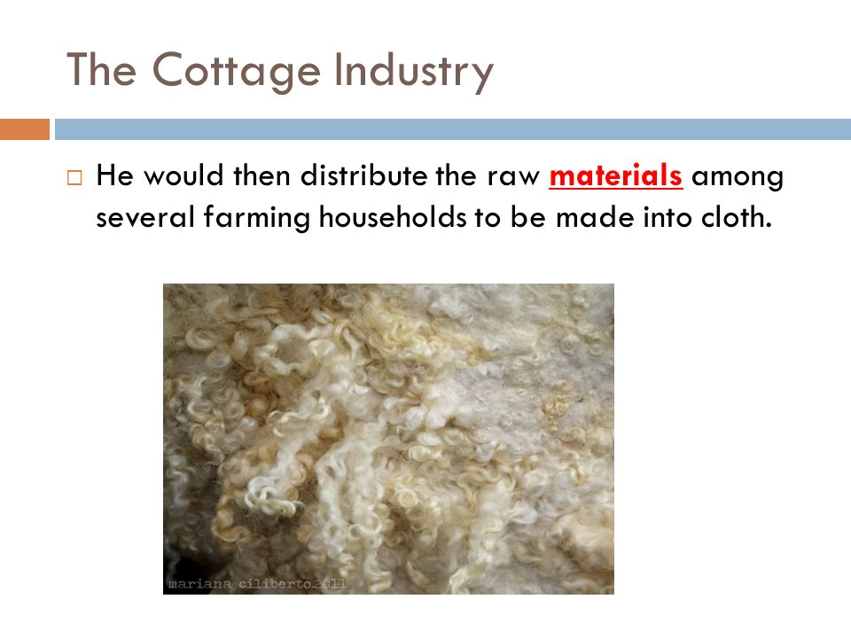 The Cottage Industry He would then distribute the raw materials among several farming households to be made into cloth.