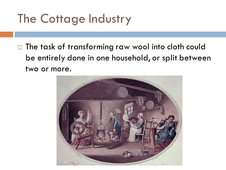 The Cottage Industry The task of transforming raw wool into cloth could be entirely done in one household, or split between two or more.