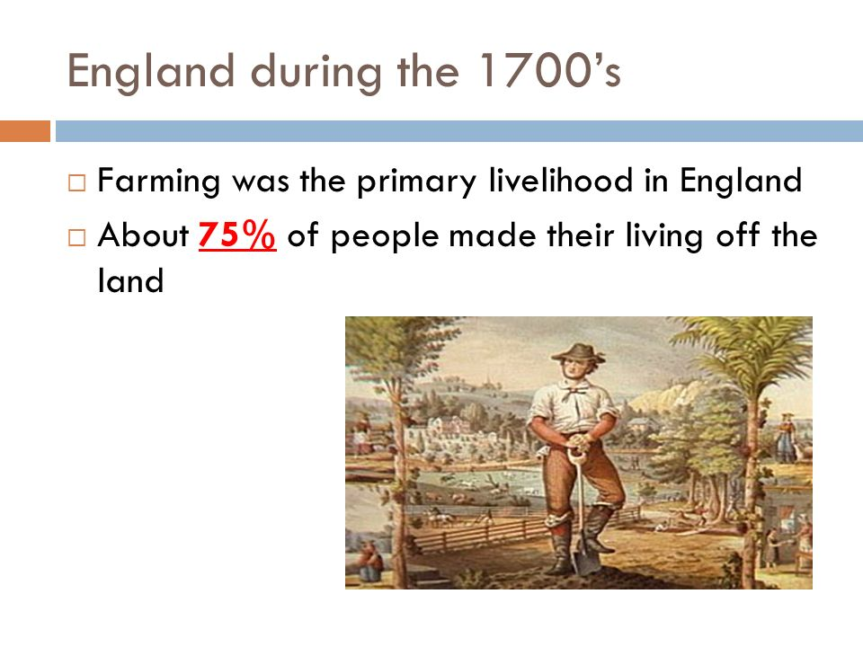 England during the 1700's Farming was the primary livelihood in England.