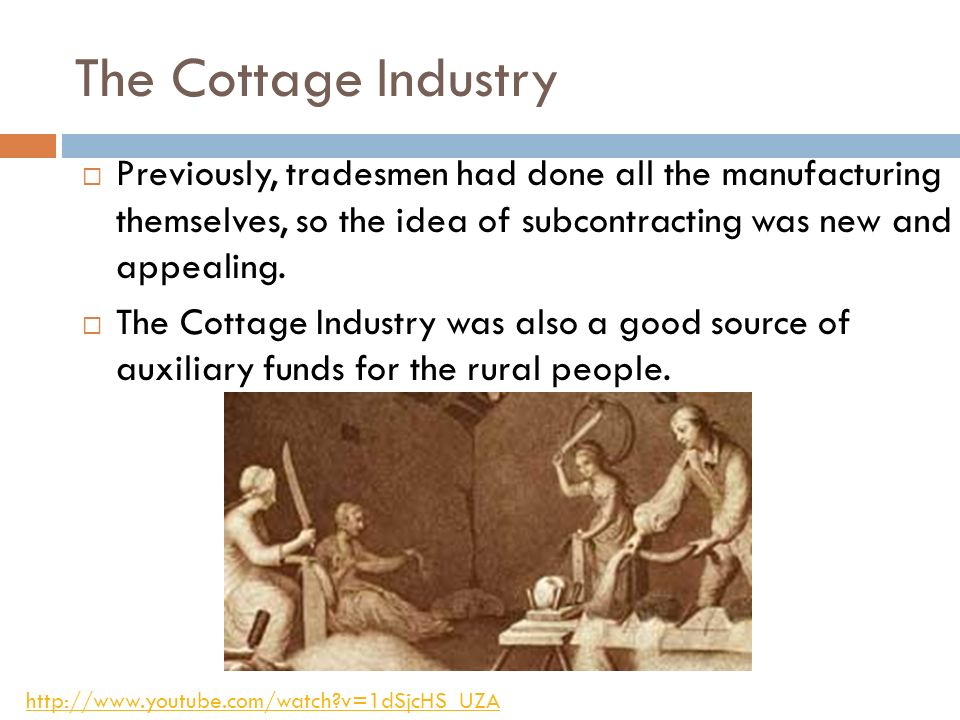 The Cottage Industry Previously, tradesmen had done all the manufacturing themselves, so the idea of subcontracting was new and appealing.