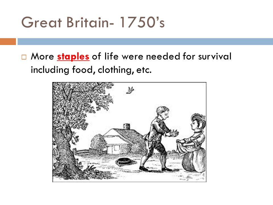 Great Britain- 1750's More staples of life were needed for survival including food, clothing, etc.