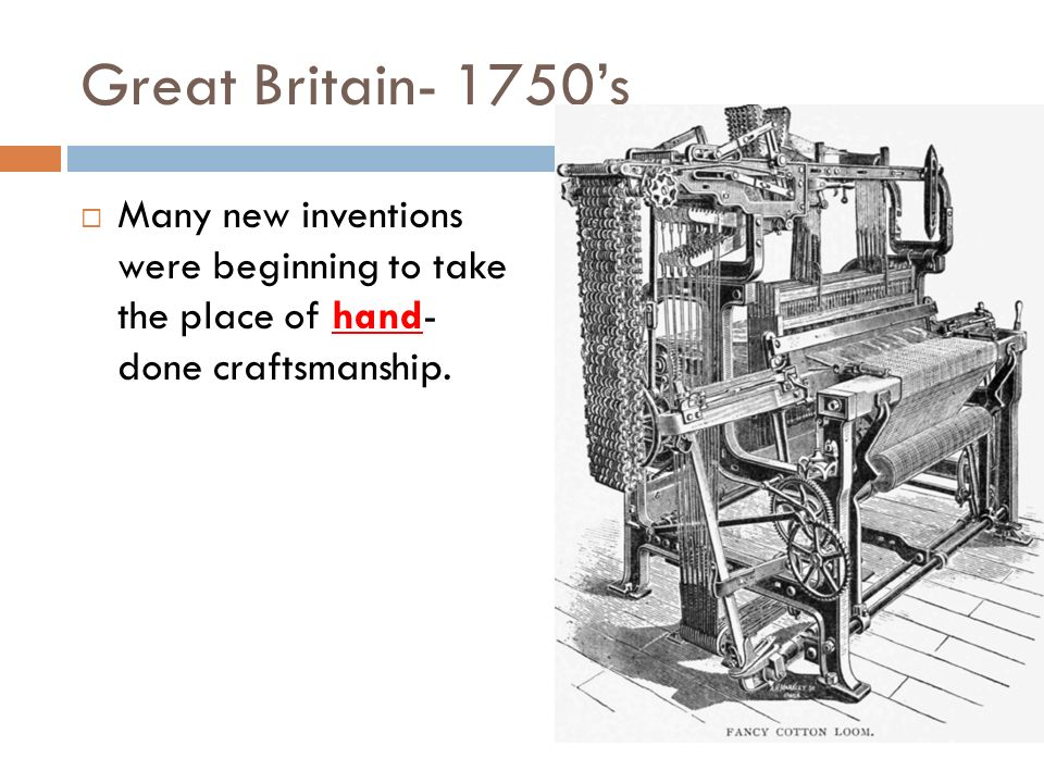Great Britain- 1750's Many new inventions were beginning to take the place of hand- done craftsmanship.