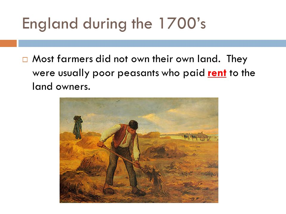 England during the 1700's Most farmers did not own their own land.