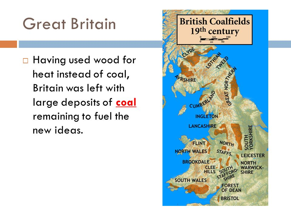 Great Britain Having used wood for heat instead of coal, Britain was left with large deposits of coal remaining to fuel the new ideas.