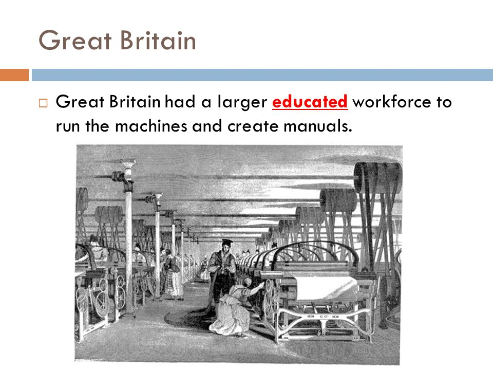 Great Britain Great Britain had a larger educated workforce to run the machines and create manuals.