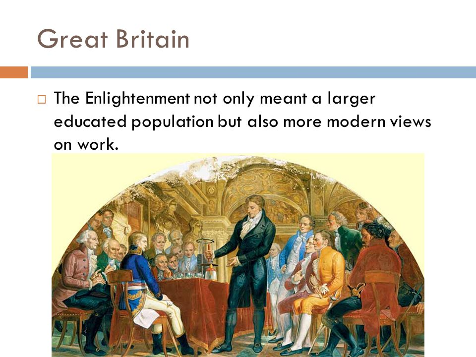 Great Britain The Enlightenment not only meant a larger educated population but also more modern views on work.