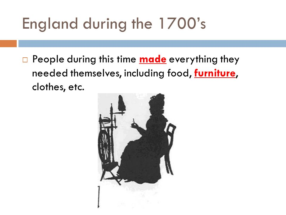 England during the 1700's People during this time made everything they needed themselves, including food, furniture, clothes, etc.
