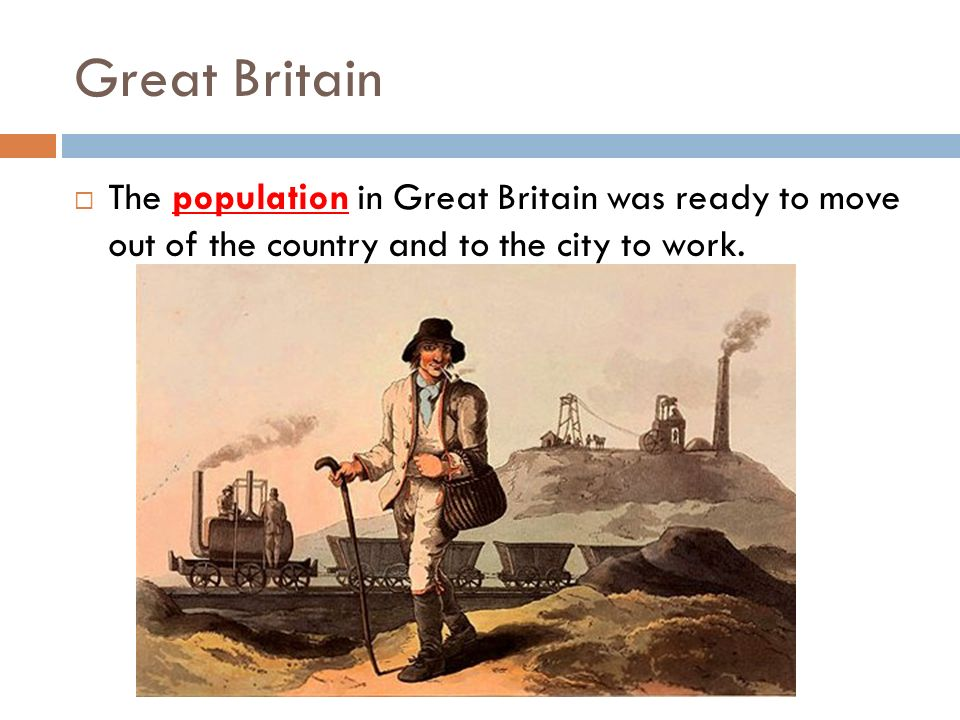 Great Britain The population in Great Britain was ready to move out of the country and to the city to work.