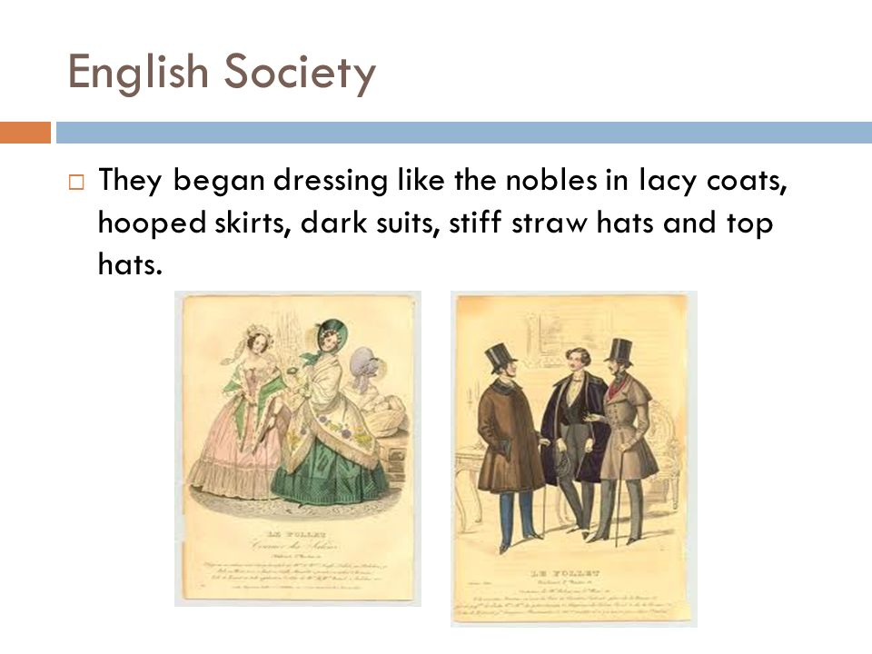 English Society They began dressing like the nobles in lacy coats, hooped skirts, dark suits, stiff straw hats and top hats.