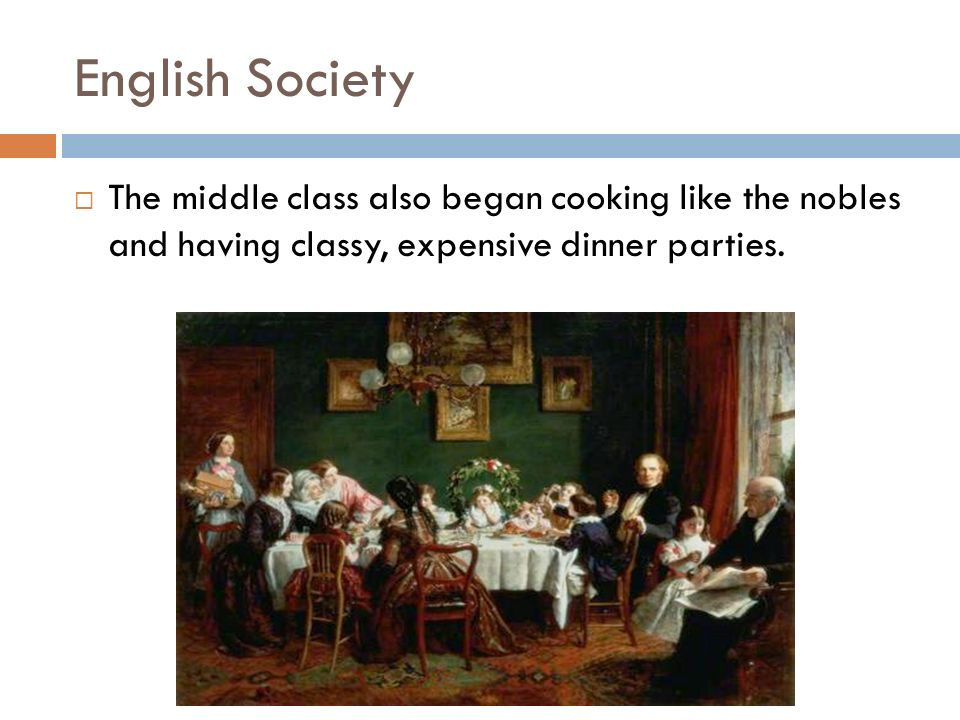 English Society The middle class also began cooking like the nobles and having classy, expensive dinner parties.