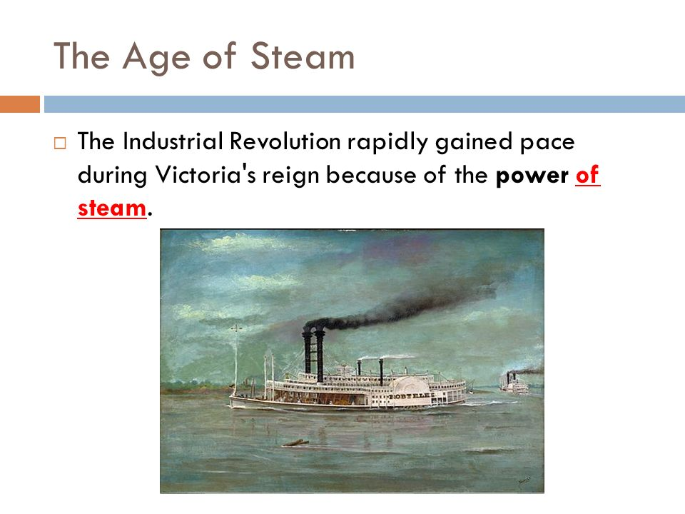 The Age of Steam The Industrial Revolution rapidly gained pace during Victoria s reign because of the power of steam.
