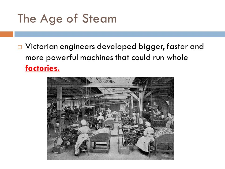 The Age of Steam Victorian engineers developed bigger, faster and more powerful machines that could run whole factories.