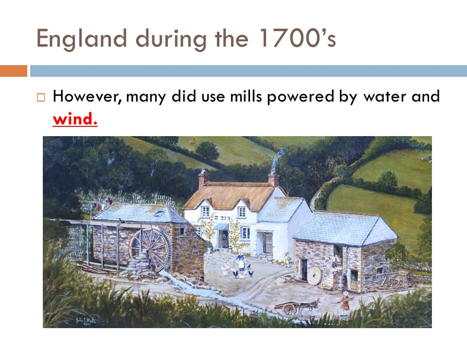 England during the 1700's However, many did use mills powered by water and wind.