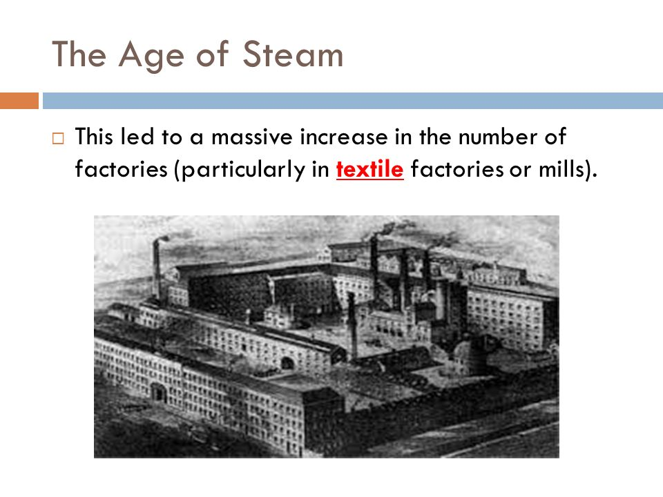 The Age of Steam This led to a massive increase in the number of factories (particularly in textile factories or mills).