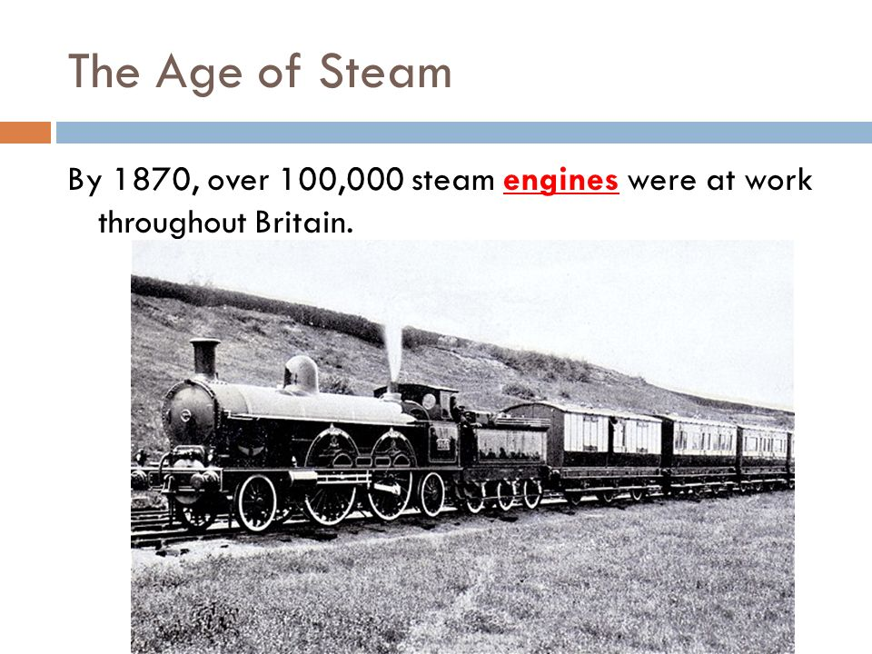The Age of Steam By 1870, over 100,000 steam engines were at work throughout Britain.