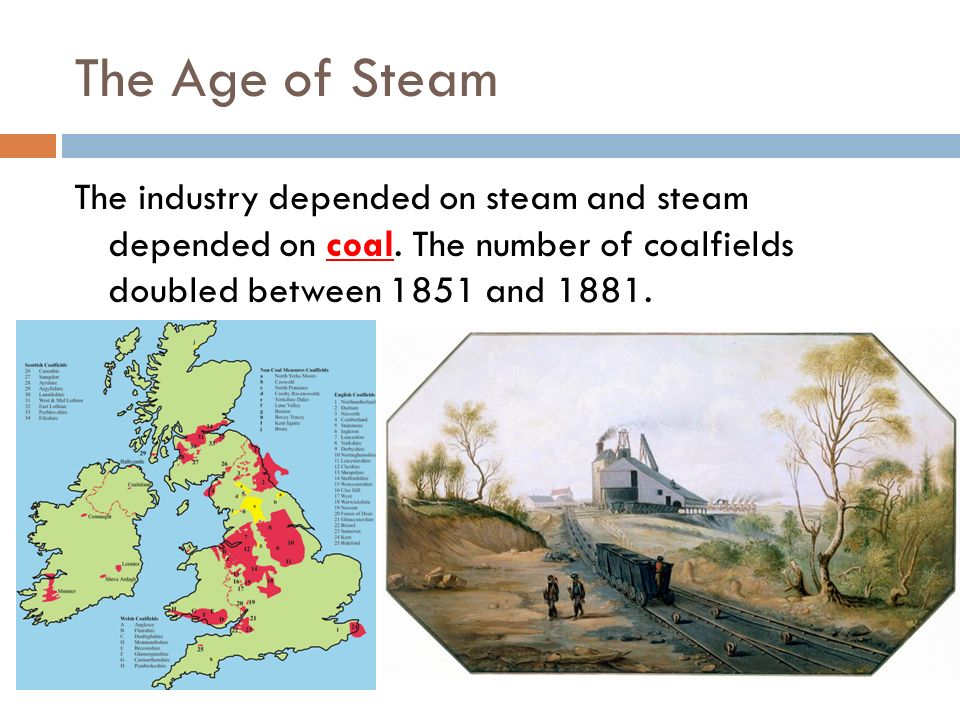 The Age of Steam The industry depended on steam and steam depended on coal.