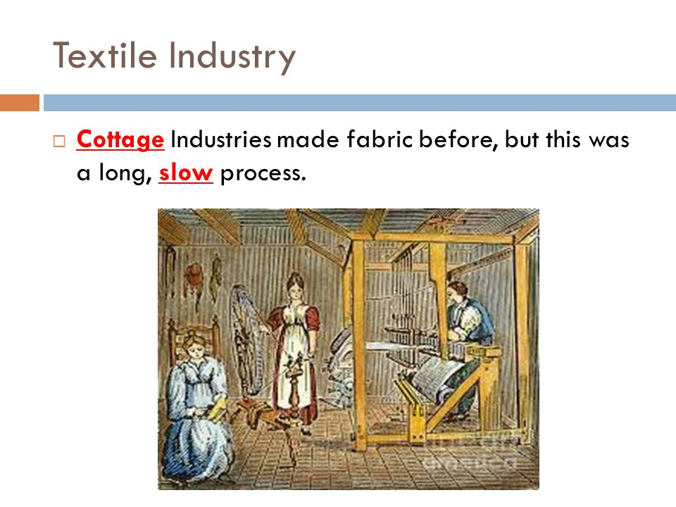 Textile Industry Cottage Industries made fabric before, but this was a long, slow process.