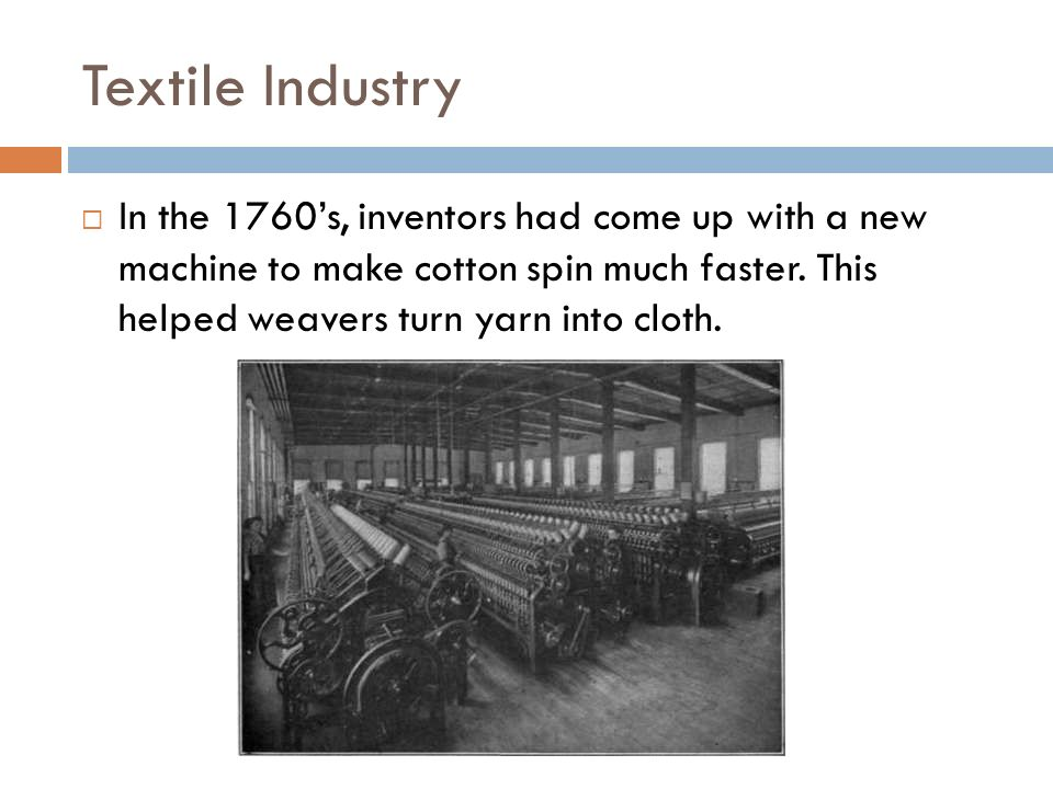 Textile Industry In the 1760's, inventors had come up with a new machine to make cotton spin much faster.