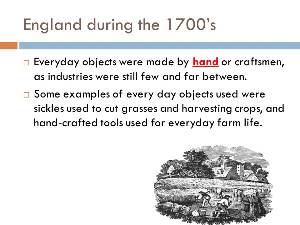 England during the 1700's Everyday objects were made by hand or craftsmen, as industries were still few and far between.