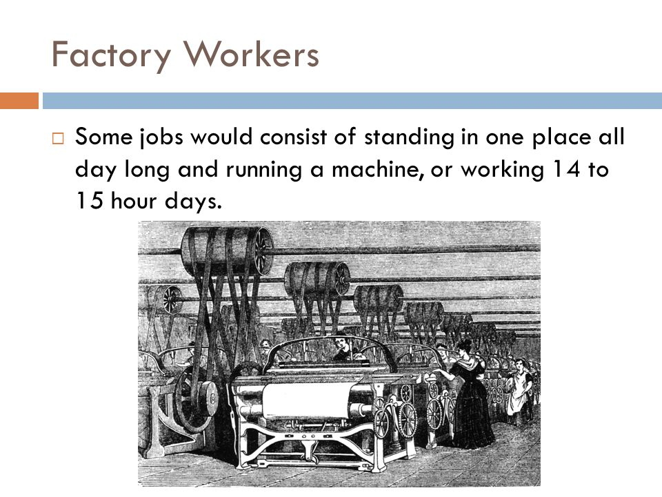 Factory Workers Some jobs would consist of standing in one place all day long and running a machine, or working 14 to 15 hour days.