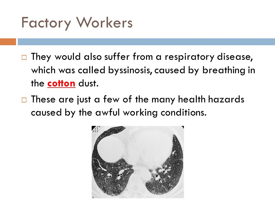 Factory Workers They would also suffer from a respiratory disease, which was called byssinosis, caused by breathing in the cotton dust.