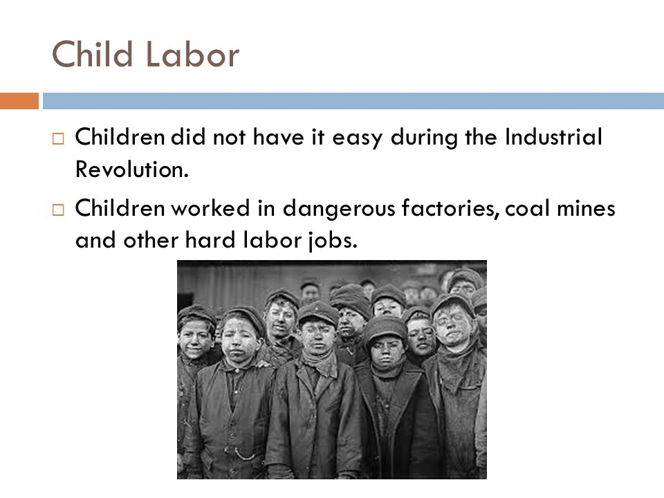 Child Labor Children did not have it easy during the Industrial Revolution.