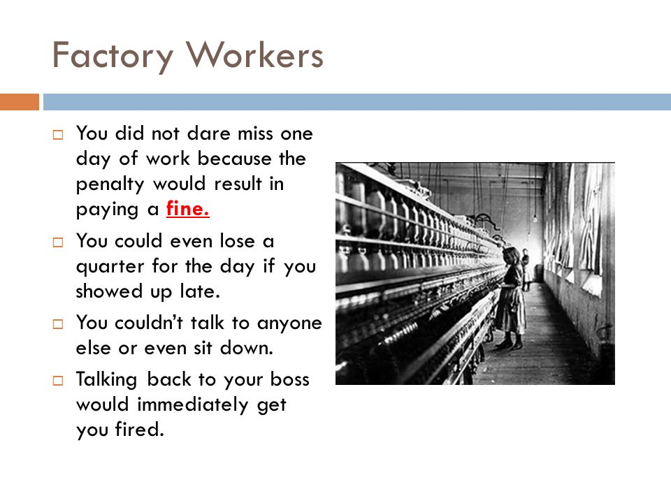 Factory Workers You did not dare miss one day of work because the penalty would result in paying a fine.