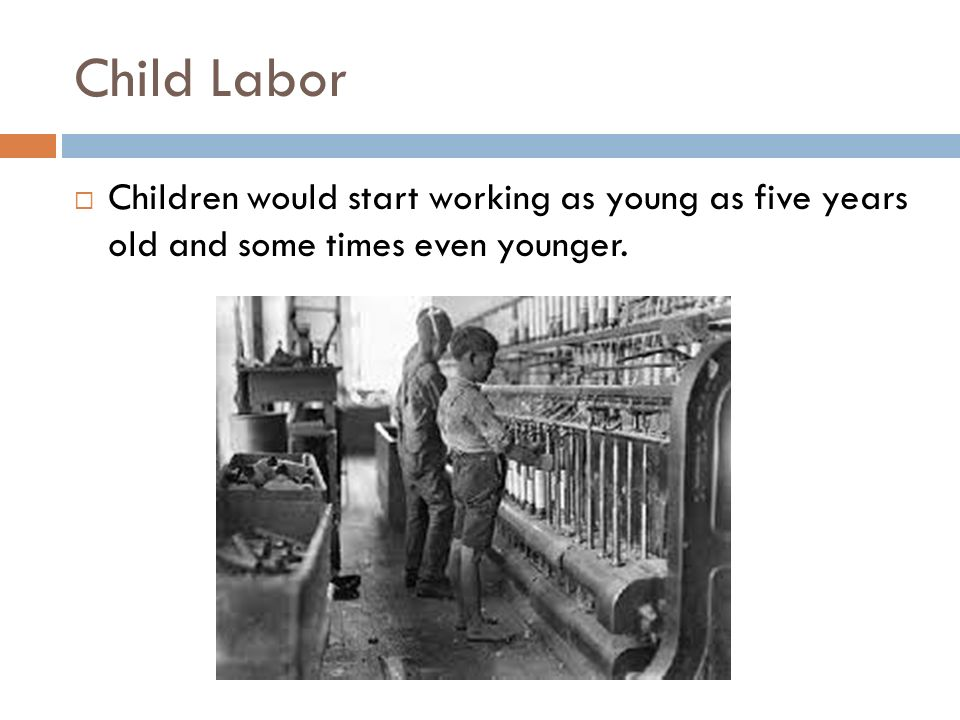 Child Labor Children would start working as young as five years old and some times even younger.