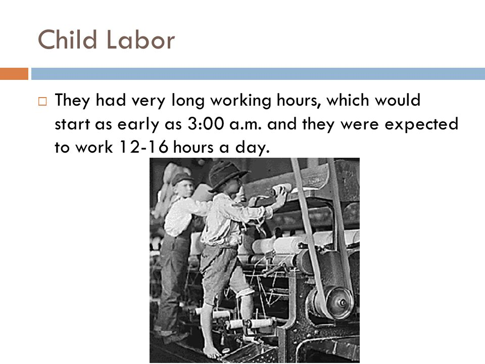 Child Labor They had very long working hours, which would start as early as 3:00 a.m.