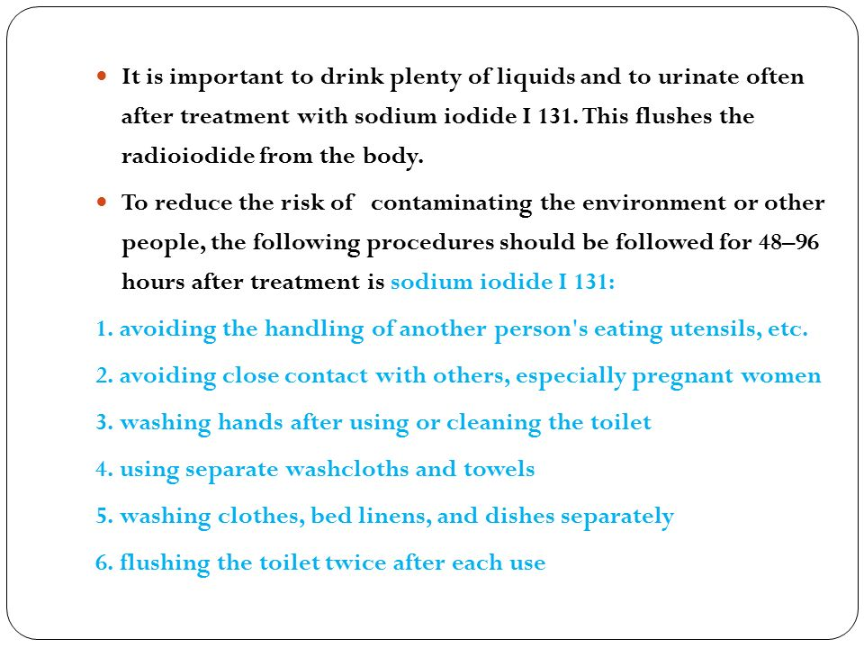 It is important to drink plenty of liquids and to urinate often after treatment with sodium iodide I 131. This flushes the radioiodide from the body.