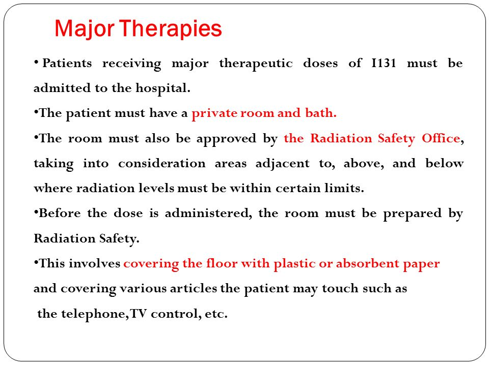 Major Therapies Patients receiving major therapeutic doses of I131 must be admitted to the hospital.