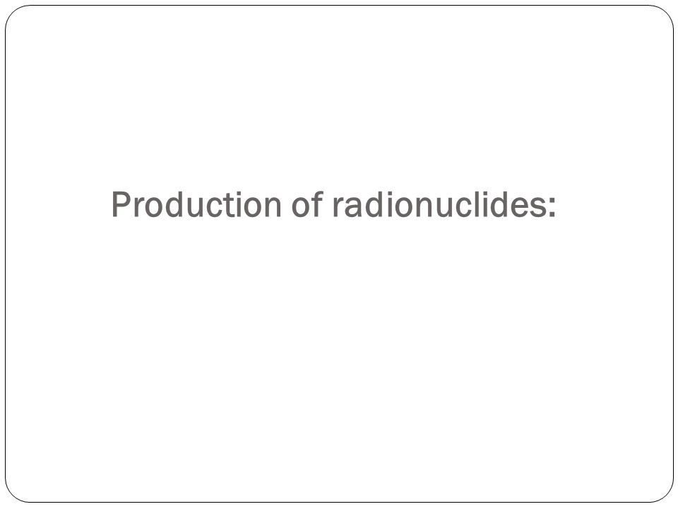 Production of radionuclides:
