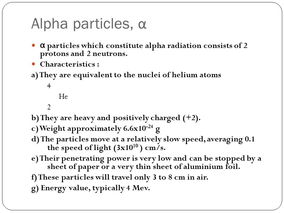 Alpha particles, α α particles which constitute alpha radiation consists of 2 protons and 2 neutrons.